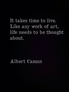 """quote """"It takes time to live. Like any work of art, life needs to be thought about."""" by Albert Camus Quotable Quotes, Wisdom Quotes, Words Quotes, Wise Words, Quotes To Live By, Me Quotes, Sayings, Music Quotes, Citation Camus"""