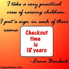 I take a very practical view of raising children. I put a sign in each of their rooms: Checkout time is eighteen years - Erma Bombeck. For more great quotes to pin to your friends: http://www.gypsynester.com/funny-inspirational-quotes.htm