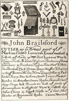 "18th century trade card: ""John Brailsford Cutler in the Broad part of St. Martins Court Leicester Fields maketh & Selleth all Sorts of the Best London Work. Knives Forks Razors Scissors Penknives fleams Garnders & Painters Knives, Fine Steel & Metal Buckels, Cork Screws Spurs, Snuffers..."" - The list goes on and on! As do the number of different typefaces used!"