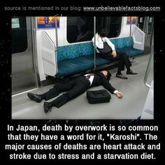 "In Japan, death by overwork is so common that they have a word for it, ""Karoshi"". The major causes of deaths are heart attack and stroke due to stress and a starvation diet."