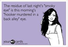 """The residue of last nights' """"smokey eye"""" is this morning's """"hooker murdered in a back alley"""" eye."""
