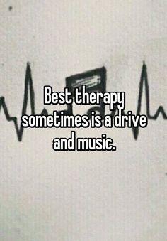 """""""Best therapy sometimes is a drive and music."""""""