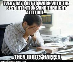 Then idiots happen.... - http://www.callcentermemes.com/then-idiots-happen/