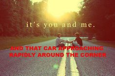 It's You and Me...and That Car  Check out more funny pics at killthehydra.com