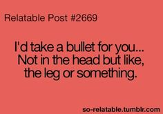 I'd take a bullet for you ... Not in the head, but like, the leg or something.