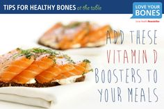9. Add these vitamin D boosters to your meals.  Among its many benefits, vitamin D enhances your body's ability to absorb calcium from foods. Most of your vitamin D needs will come from exposure to ultraviolet B rays from the sun. However, particularly in the winter months, you should try boosting your vitamin D levels by consuming vitamin D rich foods. Try adding oily (fatty) fish to your menu plan at least once a week.