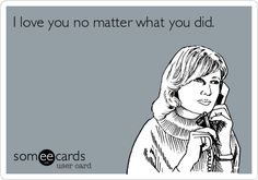 I love you no matter what you did. #someecards