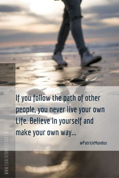 If you follow the path of other people, you never live your own Life. Believe in yourself and make your own way...