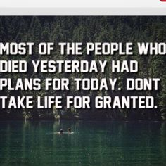 most of the people who died yesterday had plans for today. don't take life for granted.