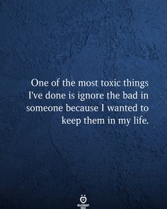 one of the most toxic things i've done is ignore the bad in someone because i wanted to keep them in my life.
