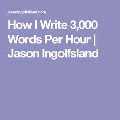 How I Write 3,000 Words Per Hour | Jason Ingolfsland #blog #writing #tips