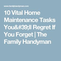 10 Vital Home Maintenance Tasks You'll Regret If You Forget | The Family Handyman