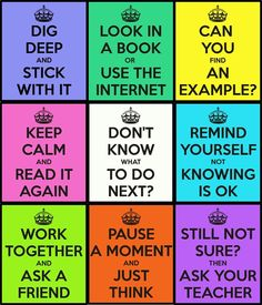 Don't know what to do next? Dig deep and stick with it. Look in a book or use the Internet. Can you find an example? Keep calm and read it again. Remind yourself not knowing is okay.  Work together and ask a friend. Pause a moment and just think. Still not sure? Then ask your teacher.