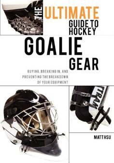 The Ultimate Guide to Hockey Goalie Gear: Buying, breaking in, and preventing the breakdown of your equipment by Matt Hsu. $15.50. Publication: August 26, 2011. Publisher: CreateSpace Independent Publishing Platform (August 26, 2011)
