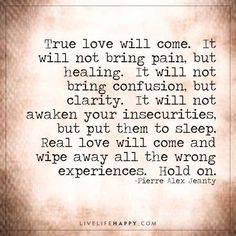 True love will come.  It will not bring pain, but healing.  It will not bring confusion, but clarity.  It will not awaken your insecurities, but put them to sleep.   Real love will come and wipe away all the wrong experiences.  Hold on. – Pierre Alex Jeanty Real Love Quotes, Soulmate Love Quotes, Life Quotes To Live By, Love Quotes For Him, Happy Quotes, Live Life Happy, Love Life, Uplifting Quotes, Inspirational Quotes