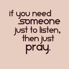 If you need someone to just listen, pray. God always hears our prayers! Bible Quotes, Me Quotes, Do Good Quotes, Grace Quotes, Godly Quotes, Amazing Quotes, Faith Quotes, Cool Words, Wise Words