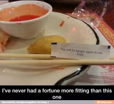The fortune says u will be hungry again in one hour...yes I will be