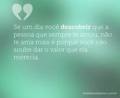 """""""Se um dia você descobrir que a pessoa que sempre te amou, não te ama mais é porque você não soube dar o valor que ela merecia."""""""