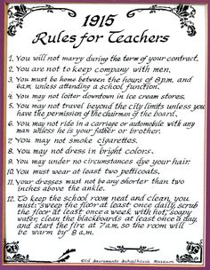 1915 rules for teachers. This is ridiculous. Even though this was a long time ago, I feel like teachers are severely restricted in ridiculous ways still (but in modern day terms). It's not fair.