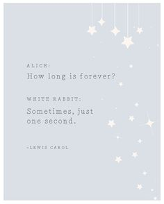 "From Alice in Wonderland: ""How long is forever? Sometimes, just one second."""