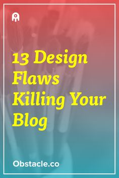 13 Design Flaws That Are Killing Your Blog's Chance to Grow