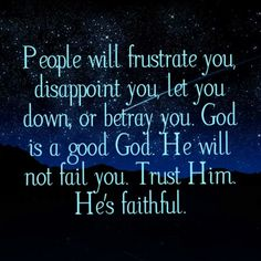 People will frustrate you, disappoint you, let you down, or betray you. God is a good God. He will not fail you. Trust Him. He's faithful.