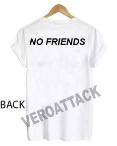 no friends T Shirt Size XS,S,M,L,XL,2XL,3XL