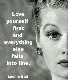 """True Lucille Ball"" Love yourself First and Everything Falls into Line... By a True Icon and Pioneer in Screen and Television... Still watching your Re-Runs Ms. Ball ~ You are Entertaining the Angels in Heaven.. God Bless :-) :-)"