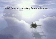 I wish there were visiting hours in heaven.