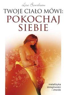 Twoje Ciało Mówi Pokochaj Siebie. Metafizyka Dolegliwości i Chorób-Bourbeau Lise