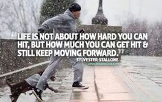 """Life is not about how hard you can hit, but how much you can get hit and still keep moving forward"" Sylvester Stallone"