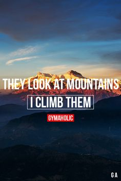 gymaaholic: They Look At Mountains, I Climb Them When I see obstacles, I'm not scared. I want more challenges in my life! http://www.gymaholic.co