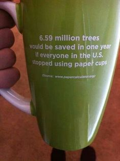 6.59 million trees would be saved if everyone in the us stopped using paper cups. ♥