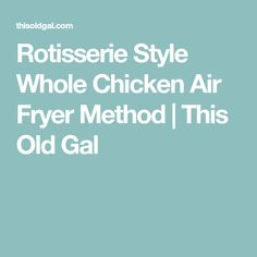 Rotisserie Style Whole Chicken Air Fryer Method | This Old Gal