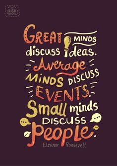 """Great minds discuss ideas. Average minds discuss events. Small minds discuss people."" -Eleanor Roosevelt"