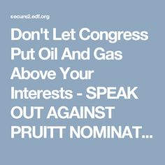 Don't Let Congress Put Oil And Gas Above Your Interests - SPEAK OUT AGAINST PRUITT NOMINATION!  Scott Pruitt is a longstanding enemy of the EPA's mission. In written responses to the Senate, he declined to name a single Clean Air Act regulation that he supports. If confirmed, he will carry out the Trump Administration's dangerous agenda, not stand up for public health.