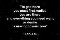 #LaoTzu to get there you must first realize you are there, and everything you need want or desire is moving toward you.