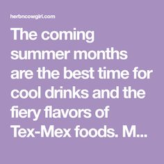 The coming summer months are the best time for cool drinks and the fiery flavors of Tex-Mex foods. Many of the ingredients can easily be grown in your garden,