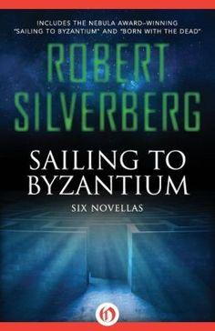 Sailing to Byzantium: Six Novellas by Robert Silverberg