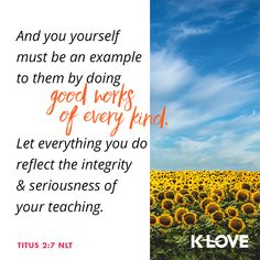 And you yourself must be an example to them by doing good works of every kind. Let everything you do reflect the integrity and seriousness of your teaching. –Titus 2:7 NLT #VerseOfTheDay #Scripture