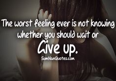 The worst feeling ever is not knowing whether you should wait or GIVE UP.