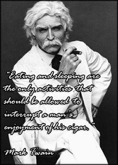 """""""Eating and sleeping are the only activities that should be allowed to interrupt a man's enjoyment of his cigar."""" -Mark Twain"""