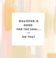 Whatever is good for the soul... do that. #wisdom #affirmations #inspiration