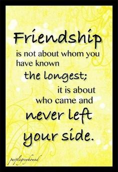 Friendship is not about whom you have known the longest; it is about who came and never left your side.
