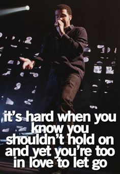 It's hard when you know you shouldn't hold on and yet you're too in love to let go.   ~Drake