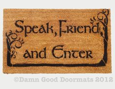 "Lord of the Rings Tolkien quote ""Speak Friend and Enter"" This mat is available with or without the commas. Speak, friend, and enter.'"" Merry: ""What do you suppose that means?"" Gandalf: ""Oh, it's quite simple. If you are a friend, you speak the password, and the doors will open"" Get it WITHOUT TREES HERE"