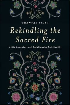 Rekindling the Sacred Fire: Métis Ancestry and Anishinaabe Spirituality: Chantal Fiola: 9780887557705: Books - Amazon.ca