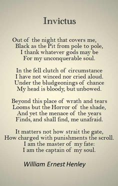 """""""Invictus"""" is a short Victorian poem by the English poet William Ernest Henley It was written in 1875 and published in 1888 — originally with no title — in his first volume of poems, Book of Verses, in the section Life and Death (Echoes). Poem Quotes, Great Quotes, Quotes To Live By, Life Quotes, Inspirational Quotes, Invictus Film, The Words, Poetry Quotes, Texts"""