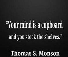 Your mind is a cupboard and you stock the shelves.  Thomas S. Monson
