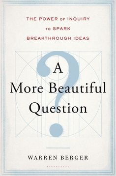 A More Beautiful Question: The Power of Inquiry to Spark Breakthrough Ideas  (658.4 BER) #gdreads